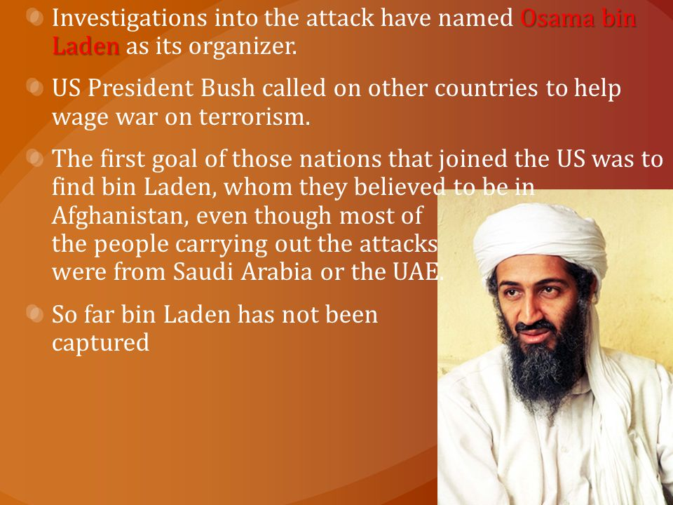 Osama bin Laden Investigations into the attack have named Osama bin Laden as its organizer. US President Bush called on other countries to help wage w