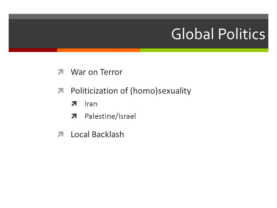 Global Politics  War on Terror  Politicization of (homo)sexuality  Iran  Palestine/Israel  Local Backlash