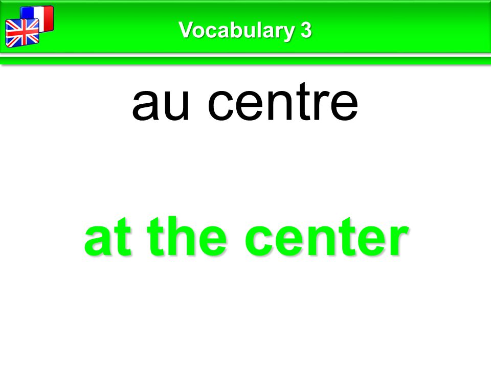 at the center au centre Vocabulary 3