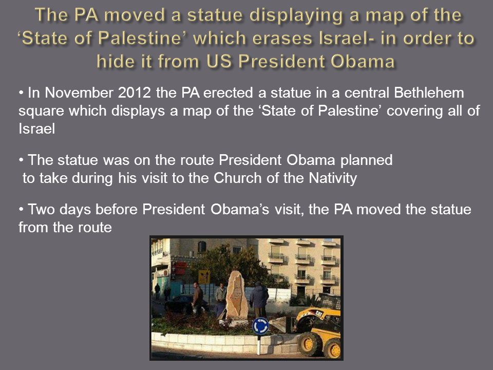 In November 2012 the PA erected a statue in a central Bethlehem square which displays a map of the 'State of Palestine' covering all of Israel The sta