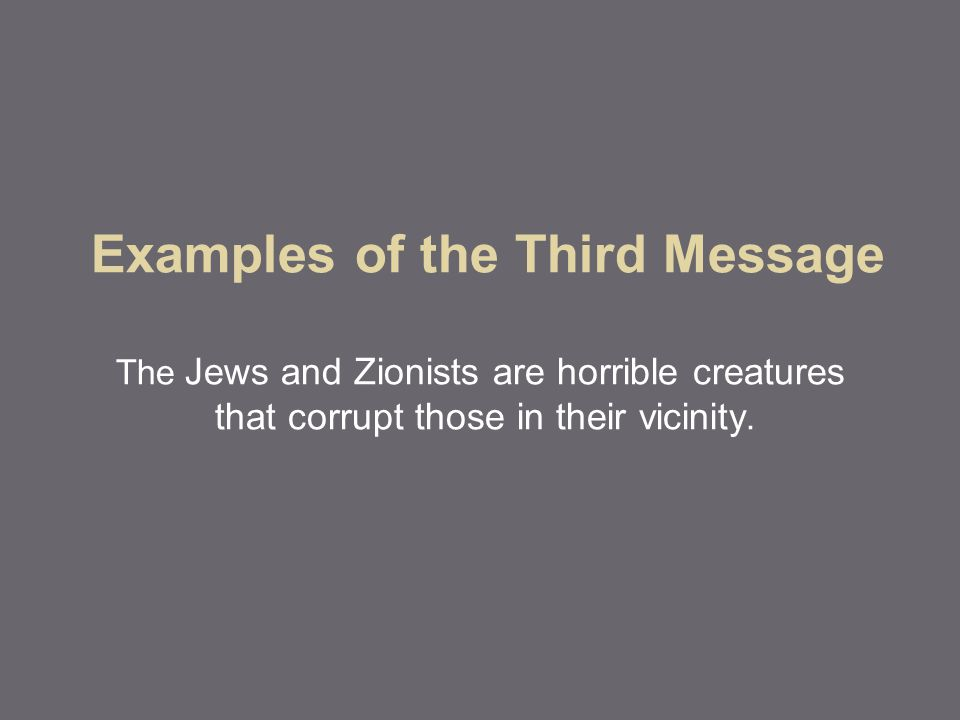 Examples of the Third Message The Jews and Zionists are horrible creatures that corrupt those in their vicinity.