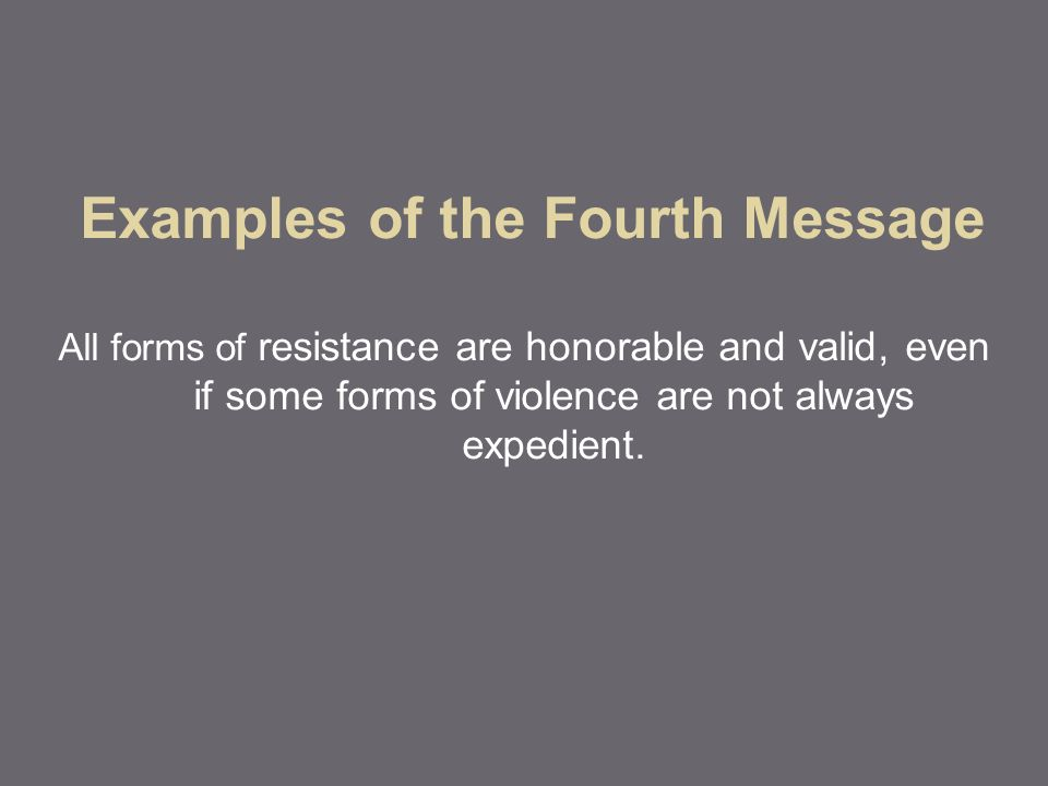 Examples of the Fourth Message All forms of resistance are honorable and valid, even if some forms of violence are not always expedient.