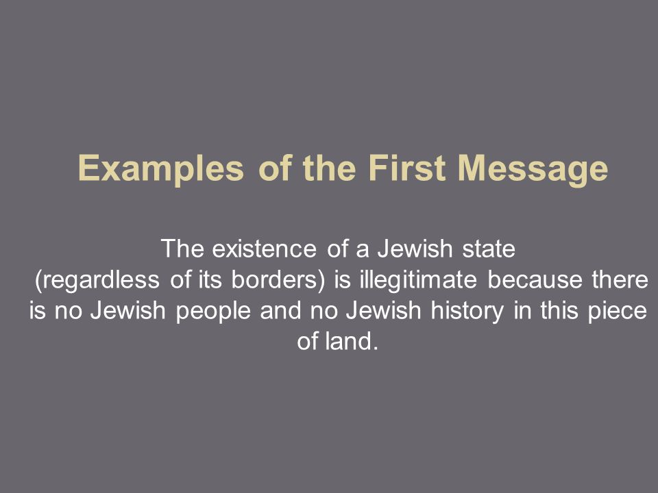 Examples of the First Message The existence of a Jewish state (regardless of its borders) is illegitimate because there is no Jewish people and no Jew