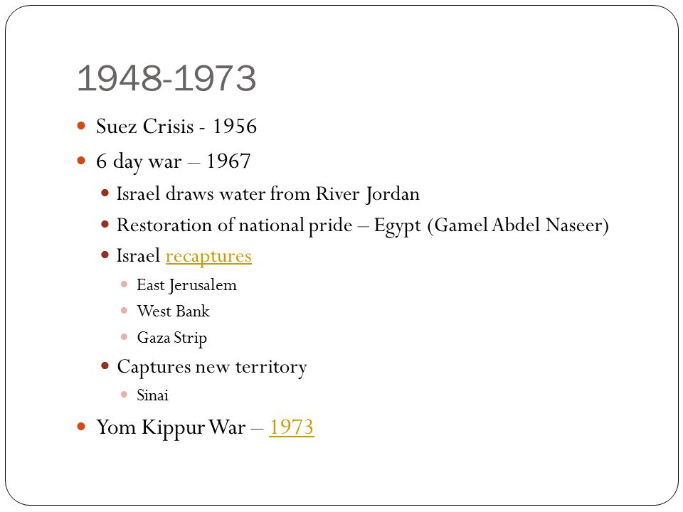 1948-1973 Suez Crisis - 1956 6 day war – 1967 Israel draws water from River Jordan Restoration of national pride – Egypt (Gamel Abdel Naseer) Israel r