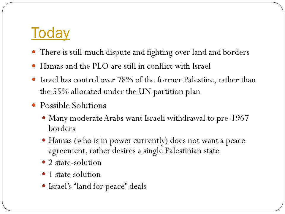Today There is still much dispute and fighting over land and borders Hamas and the PLO are still in conflict with Israel Israel has control over 78% o