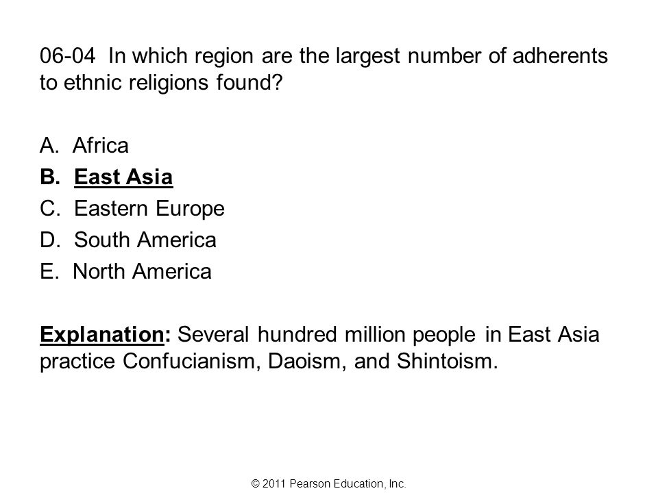 © 2011 Pearson Education, Inc. 06-04 In which region are the largest number of adherents to ethnic religions found? A. Africa B. East Asia C. Eastern