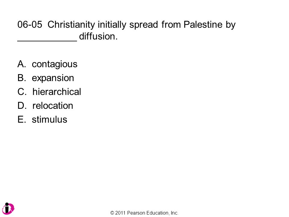 © 2011 Pearson Education, Inc. 06-05 Christianity initially spread from Palestine by ___________ diffusion. A. contagious B. expansion C. hierarchical