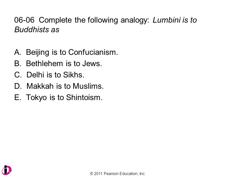 © 2011 Pearson Education, Inc. 06-06 Complete the following analogy: Lumbini is to Buddhists as A. Beijing is to Confucianism. B. Bethlehem is to Jews