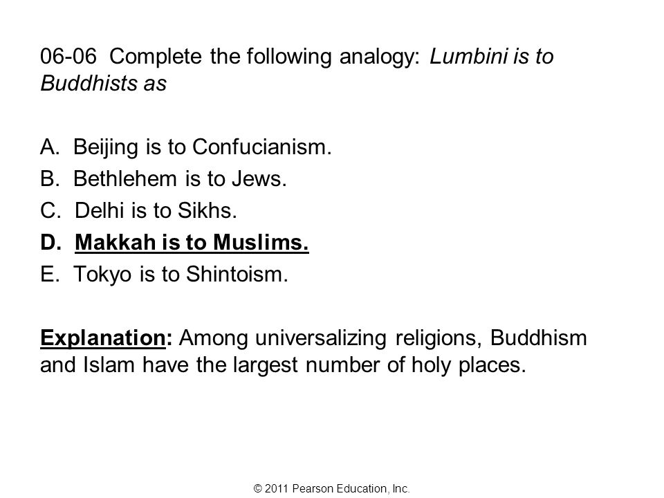 © 2011 Pearson Education, Inc. 06-06 Complete the following analogy: Lumbini is to Buddhists as A.