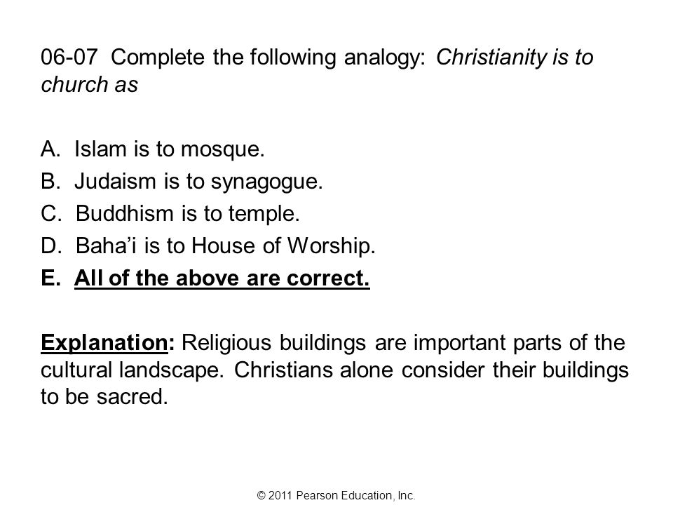 © 2011 Pearson Education, Inc. 06-07 Complete the following analogy: Christianity is to church as A. Islam is to mosque. B. Judaism is to synagogue. C