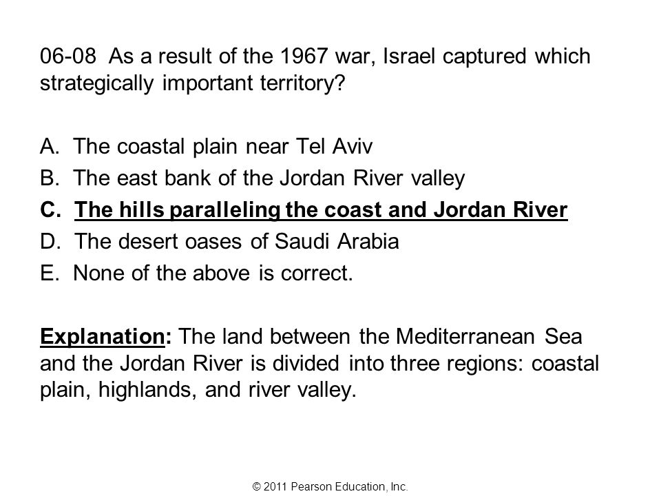 © 2011 Pearson Education, Inc. 06-08 As a result of the 1967 war, Israel captured which strategically important territory? A. The coastal plain near T