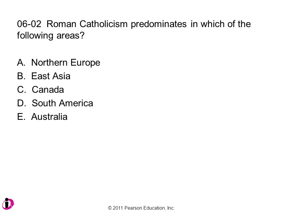 © 2011 Pearson Education, Inc. 06-02 Roman Catholicism predominates in which of the following areas? A. Northern Europe B. East Asia C. Canada D. Sout