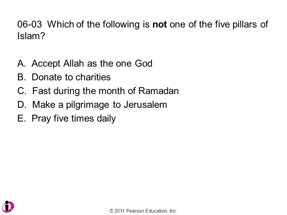 © 2011 Pearson Education, Inc. 06-03 Which of the following is not one of the five pillars of Islam? A. Accept Allah as the one God B. Donate to chari