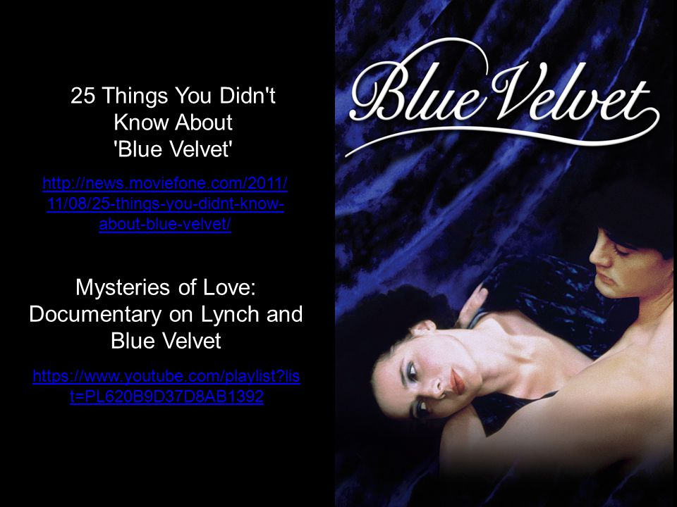 https://www.youtube.com/playlist?lis t=PL620B9D37D8AB1392 25 Things You Didn t Know About Blue Velvet http://news.moviefone.com/2011/ 11/08/25-things-you-didnt-know- about-blue-velvet/ Mysteries of Love: Documentary on Lynch and Blue Velvet