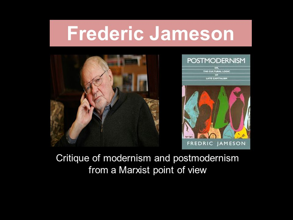 Frederic Jameson Critique of modernism and postmodernism from a Marxist point of view