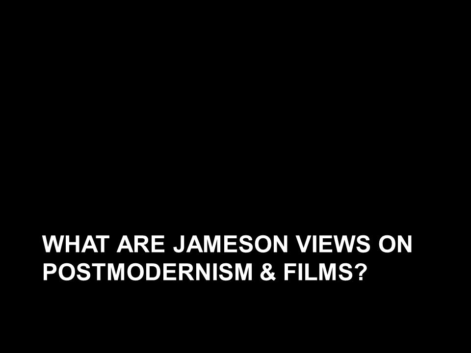 WHAT ARE JAMESON VIEWS ON POSTMODERNISM & FILMS?