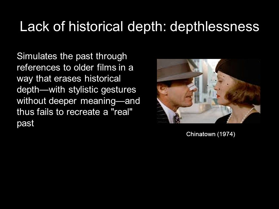 Lack of historical depth: depthlessness Simulates the past through references to older films in a way that erases historical depth—with stylistic gestures without deeper meaning—and thus fails to recreate a real past Chinatown (1974)