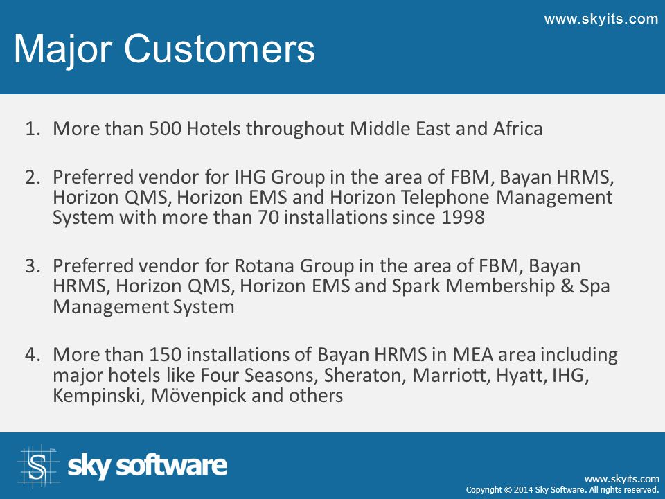 Major Customers 1.More than 500 Hotels throughout Middle East and Africa 2.Preferred vendor for IHG Group in the area of FBM, Bayan HRMS, Horizon QMS,