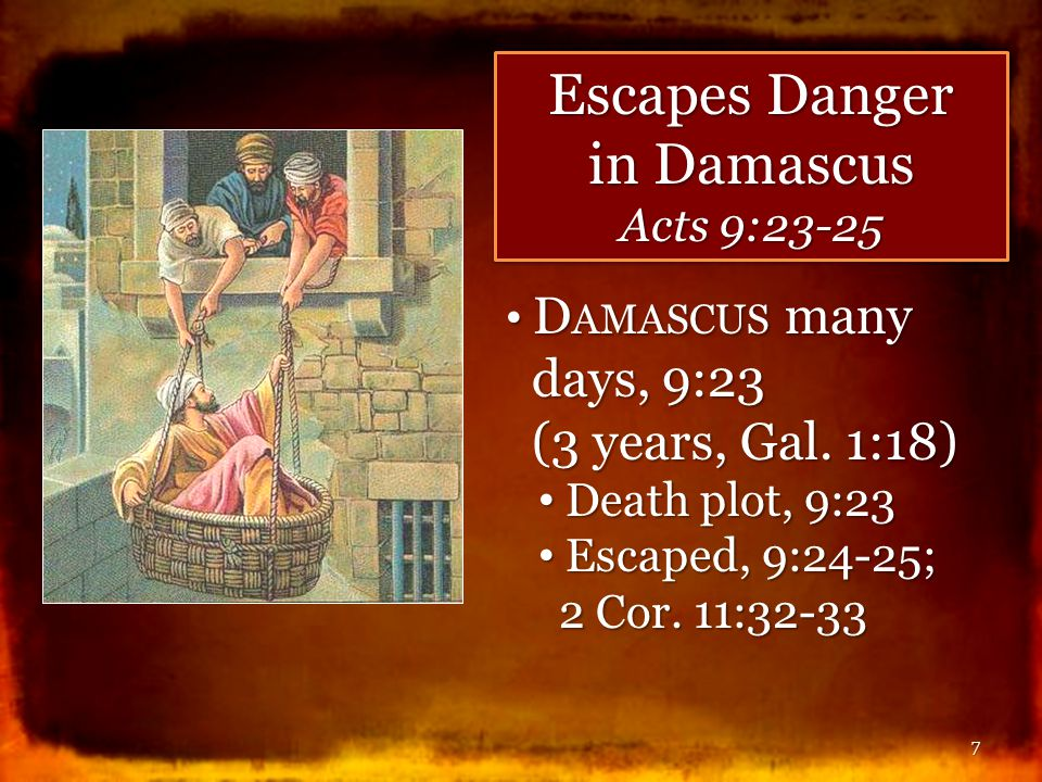 7 D AMASCUS many days, 9:23 (3 years, Gal. 1:18) D AMASCUS many days, 9:23 (3 years, Gal. 1:18) Death plot, 9:23 Death plot, 9:23 Escaped, 9:24-25; 2