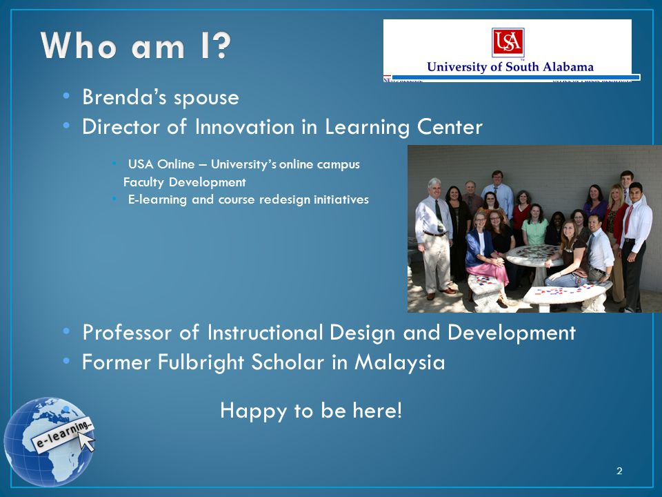 Brenda's spouse Director of Innovation in Learning Center USA Online – University's online campus Faculty Development E-learning and course redesign initiatives Professor of Instructional Design and Development Former Fulbright Scholar in Malaysia Happy to be here.