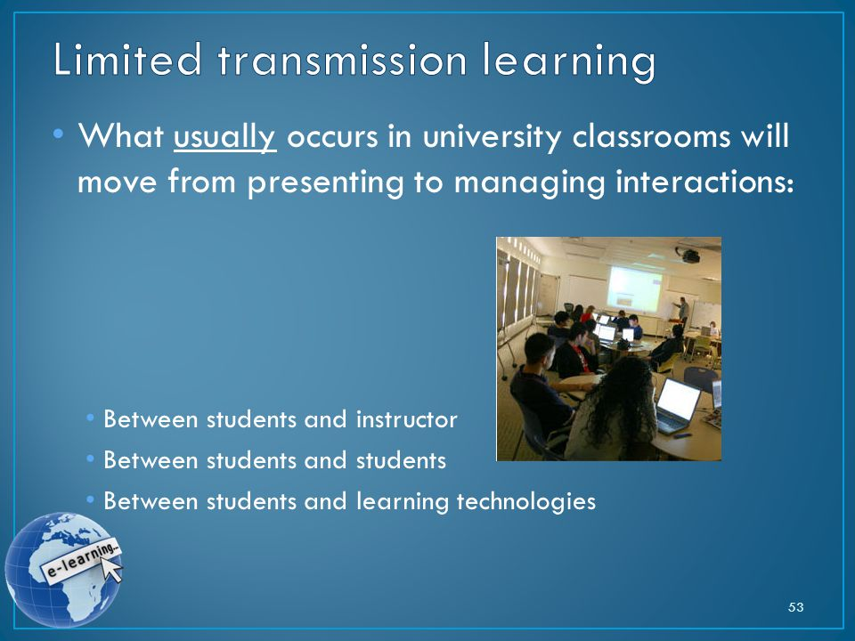 What usually occurs in university classrooms will move from presenting to managing interactions: Between students and instructor Between students and students Between students and learning technologies 53
