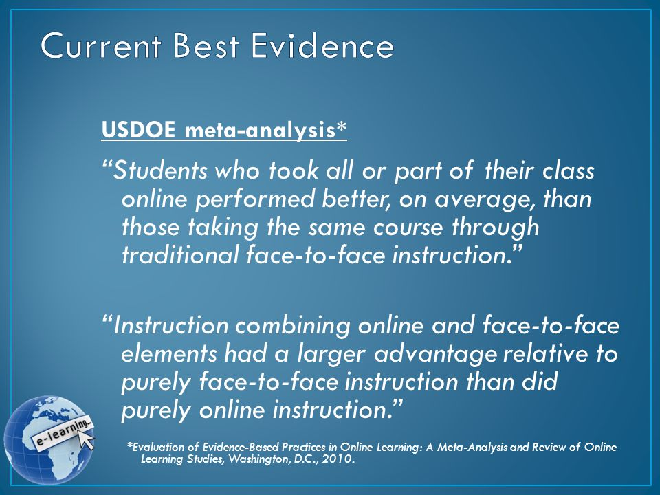USDOE meta-analysis* Students who took all or part of their class online performed better, on average, than those taking the same course through traditional face-to-face instruction. Instruction combining online and face-to-face elements had a larger advantage relative to purely face-to-face instruction than did purely online instruction. *Evaluation of Evidence-Based Practices in Online Learning: A Meta-Analysis and Review of Online Learning Studies, Washington, D.C., 2010.