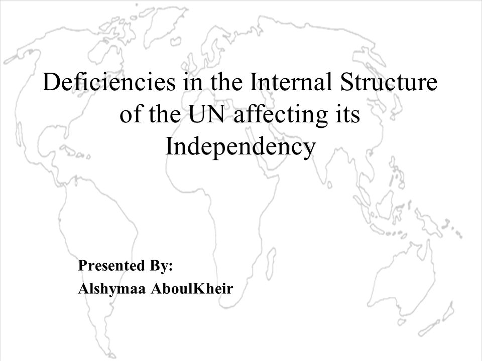 Deficiencies in the Internal Structure of the UN affecting its Independency Presented By: Alshymaa AboulKheir