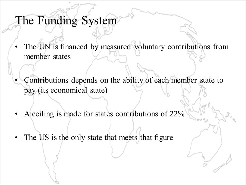 The Funding System The UN is financed by measured voluntary contributions from member states Contributions depends on the ability of each member state to pay (its economical state) A ceiling is made for states contributions of 22% The US is the only state that meets that figure