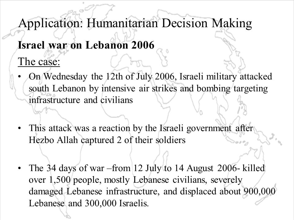 Application: Humanitarian Decision Making Israel war on Lebanon 2006 The case: On Wednesday the 12th of July 2006, Israeli military attacked south Lebanon by intensive air strikes and bombing targeting infrastructure and civilians This attack was a reaction by the Israeli government after Hezbo Allah captured 2 of their soldiers The 34 days of war –from 12 July to 14 August 2006- killed over 1,500 people, mostly Lebanese civilians, severely damaged Lebanese infrastructure, and displaced about 900,000 Lebanese and 300,000 Israelis.
