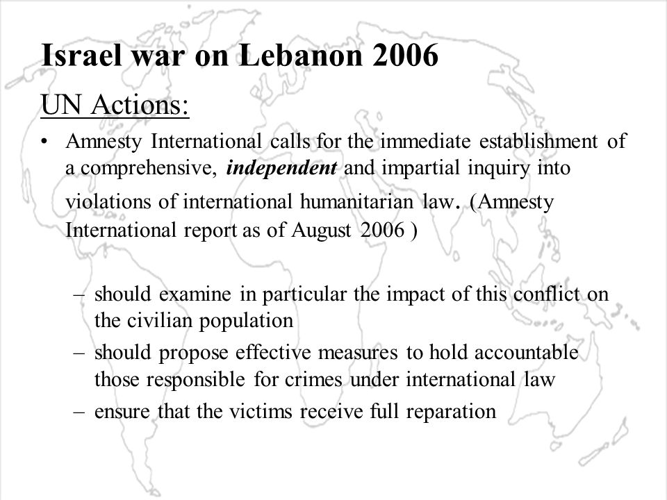 Israel war on Lebanon 2006 UN Actions: Amnesty International calls for the immediate establishment of a comprehensive, independent and impartial inquiry into violations of international humanitarian law.