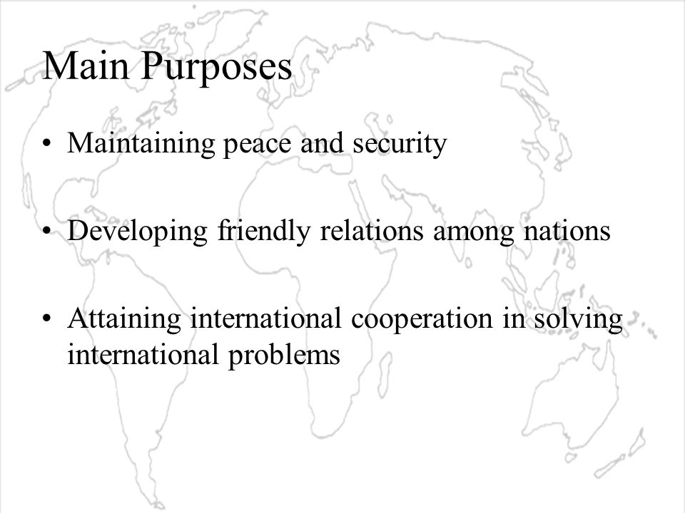 Main Purposes Maintaining peace and security Developing friendly relations among nations Attaining international cooperation in solving international problems