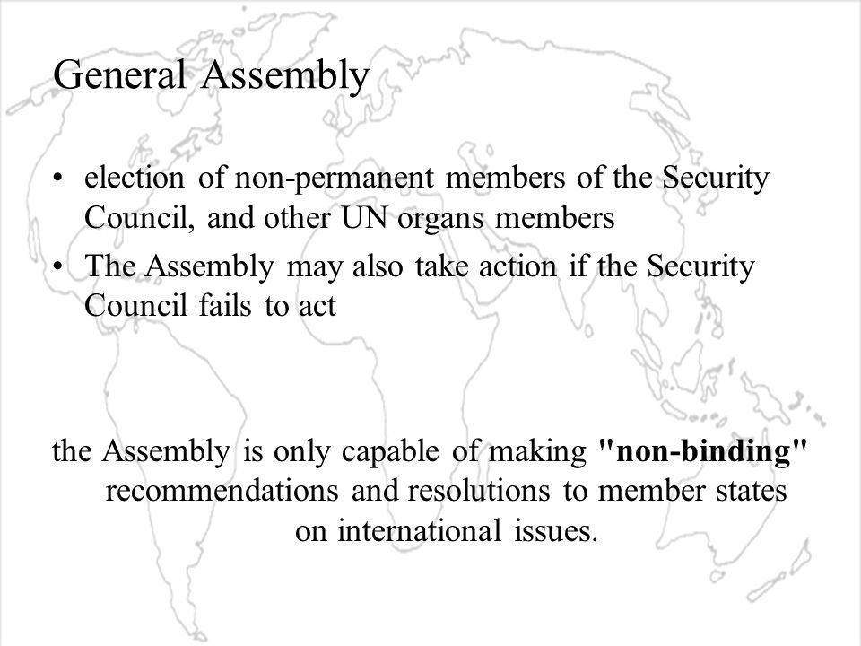 General Assembly election of non-permanent members of the Security Council, and other UN organs members The Assembly may also take action if the Security Council fails to act the Assembly is only capable of making non-binding recommendations and resolutions to member states on international issues.