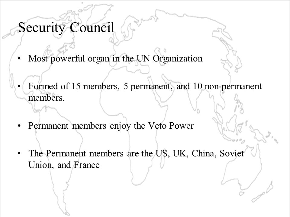 Security Council Most powerful organ in the UN Organization Formed of 15 members, 5 permanent, and 10 non-permanent members.