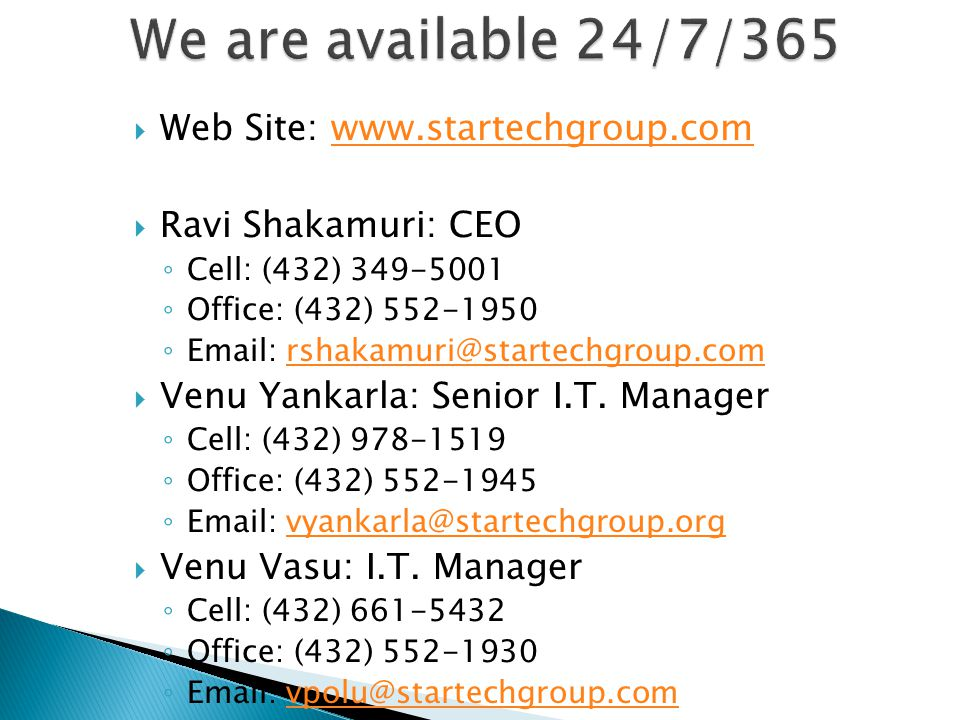  Web Site: www.startechgroup.comwww.startechgroup.com  Ravi Shakamuri: CEO ◦ Cell: (432) 349-5001 ◦ Office: (432) 552-1950 ◦ Email: rshakamuri@startechgroup.comrshakamuri@startechgroup.com  Venu Yankarla: Senior I.T.