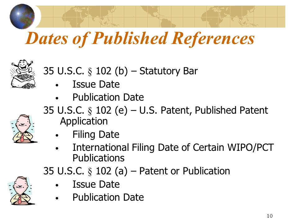 9 Forms of Disclosure Published References  Generally used in rejections based on § 102(a), (b), and (e)  U.S.