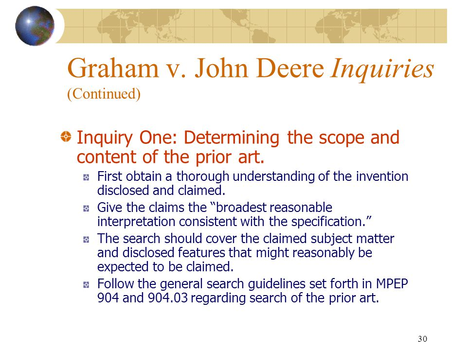 29 Graham v. John Deere The Supreme Court in Graham v. John Deere, 383 U.S. 1, 148 USPQ 459 (1966), stated: under § 103, the scope and content of the