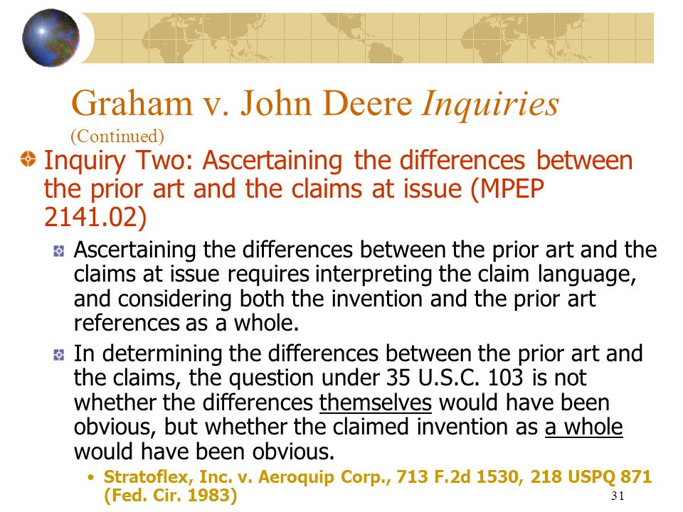 30 Graham v. John Deere Inquiries (Continued) Inquiry One: Determining the scope and content of the prior art. First obtain a thorough understanding o