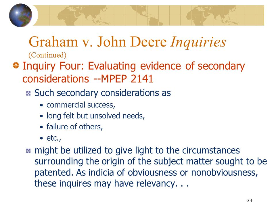 33 Graham v. John Deere Inquiries (Continued) Inquiry Three: Resolving the level of ordinary skill in the pertinent art -- (Continued) Factors that ma