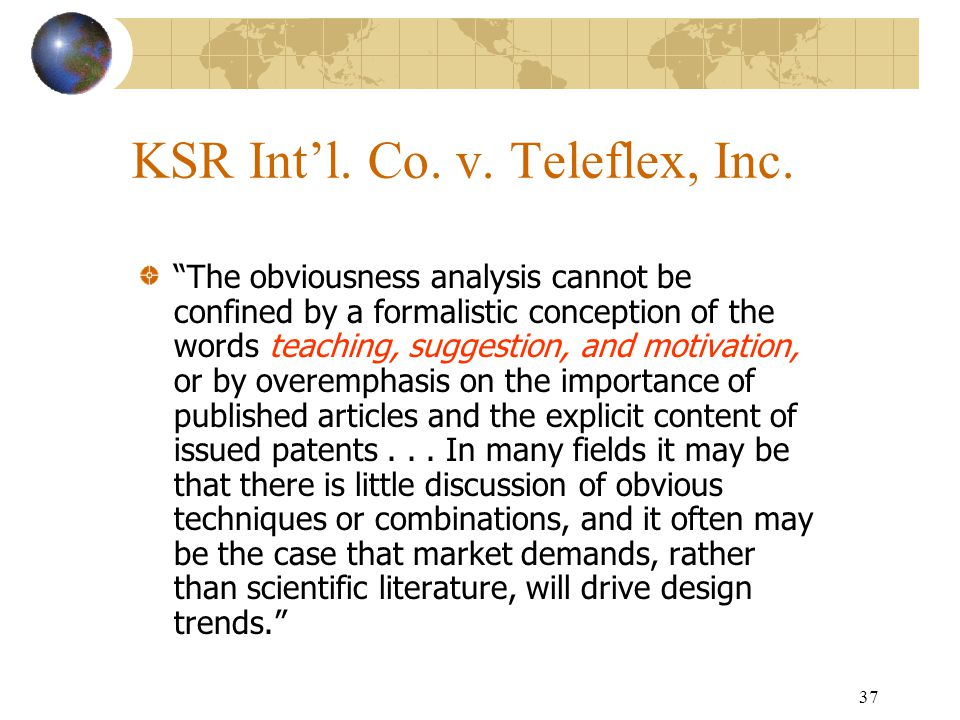 36 KSR Int'l. Co. v. Teleflex, Inc. Obviousness is a question of law based on underlying factual inquires. The Supreme Court reaffirmed the basic fact