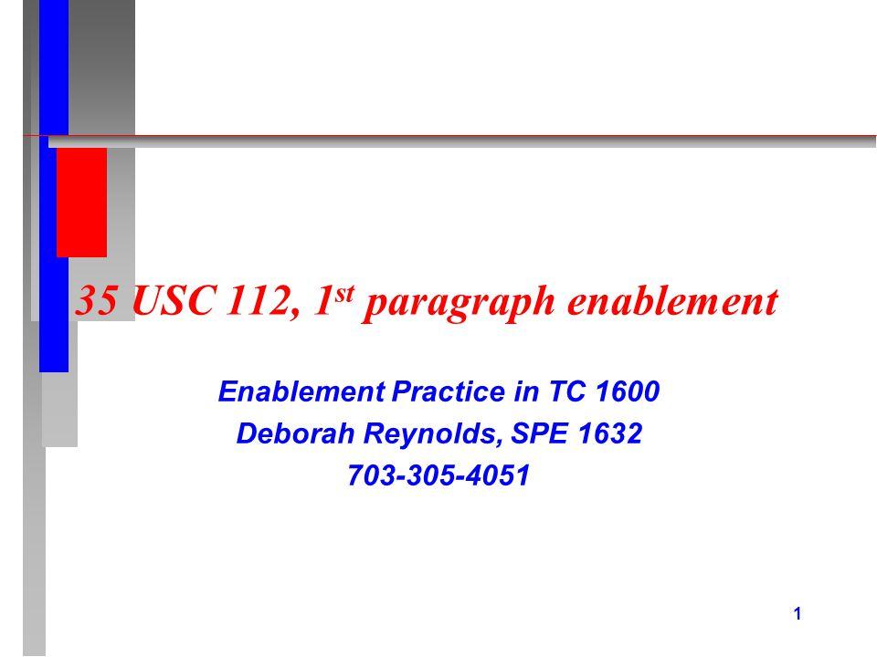 1 35 USC 112, 1 st paragraph enablement Enablement Practice in TC 1600 Deborah Reynolds, SPE 1632 703-305-4051