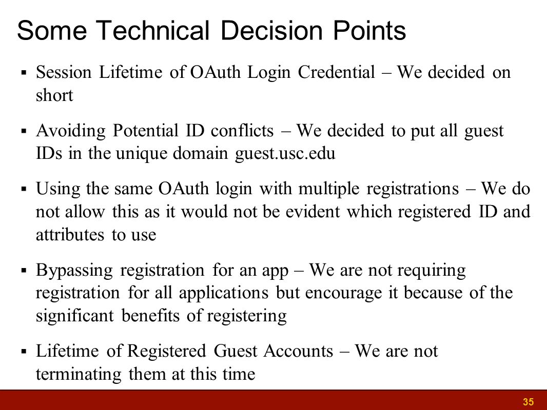 35 Some Technical Decision Points  Session Lifetime of OAuth Login Credential – We decided on short  Avoiding Potential ID conflicts – We decided to put all guest IDs in the unique domain guest.usc.edu  Using the same OAuth login with multiple registrations – We do not allow this as it would not be evident which registered ID and attributes to use  Bypassing registration for an app – We are not requiring registration for all applications but encourage it because of the significant benefits of registering  Lifetime of Registered Guest Accounts – We are not terminating them at this time