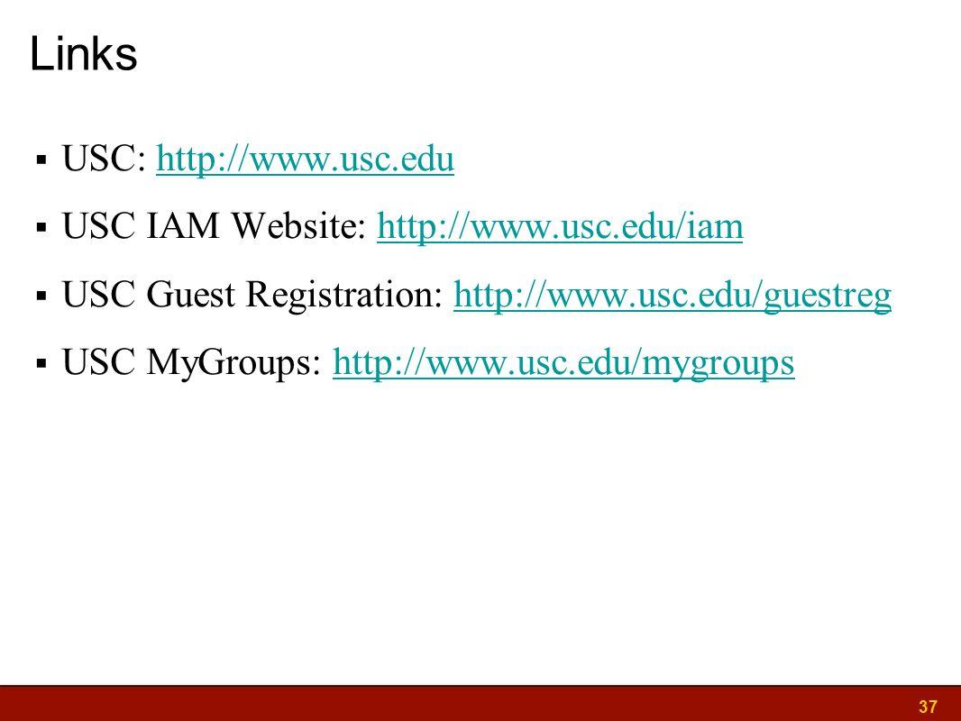 37 Links  USC: http://www.usc.eduhttp://www.usc.edu  USC IAM Website: http://www.usc.edu/iamhttp://www.usc.edu/iam  USC Guest Registration: http://www.usc.edu/guestreghttp://www.usc.edu/guestreg  USC MyGroups: http://www.usc.edu/mygroupshttp://www.usc.edu/mygroups