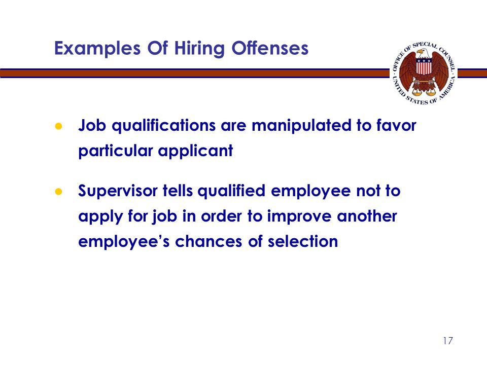 16 ● Supervisor encourages subordinate not to compete, or to withdraw application, by promising future benefits that supervisor does not intend to grant ● Closed vacancy announcement is re-opened to permit favored candidate to apply Examples Of Hiring Offenses