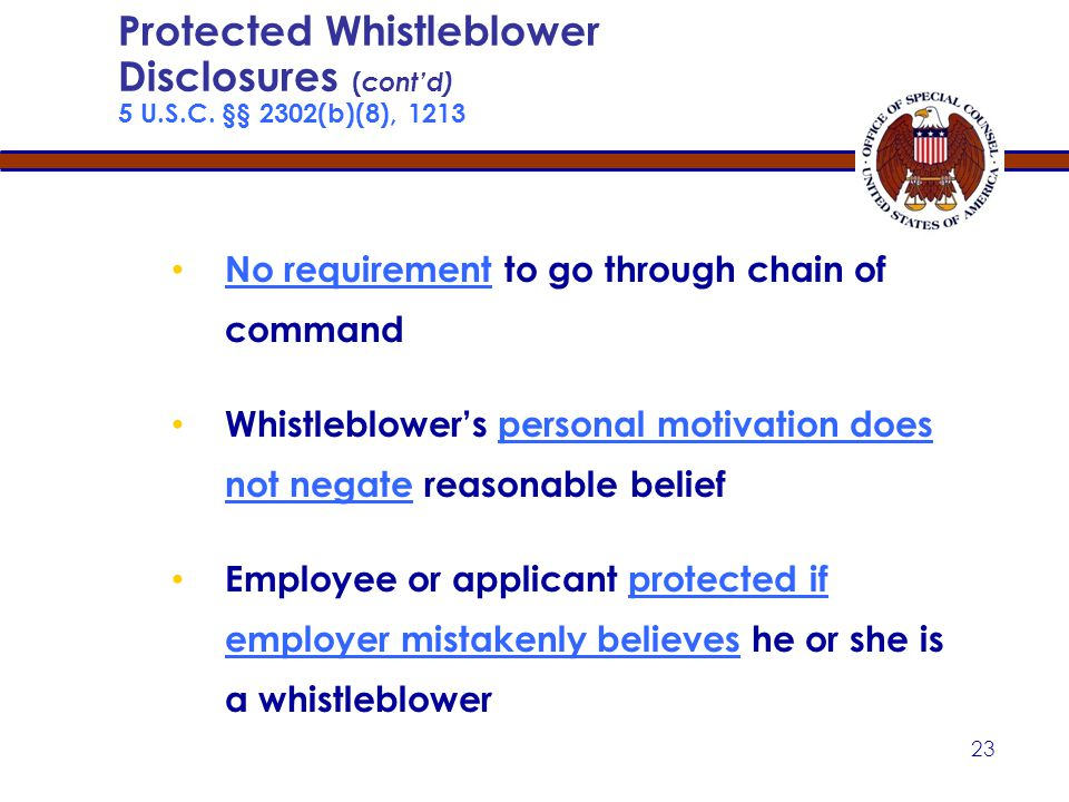22 Generally protected when made to any person Need not be accurate to be protected Protected if employee reasonably believes that it is true — test is both objective and subjective Protected Whistleblower Disclosures ( cont'd) 5 U.S.C.
