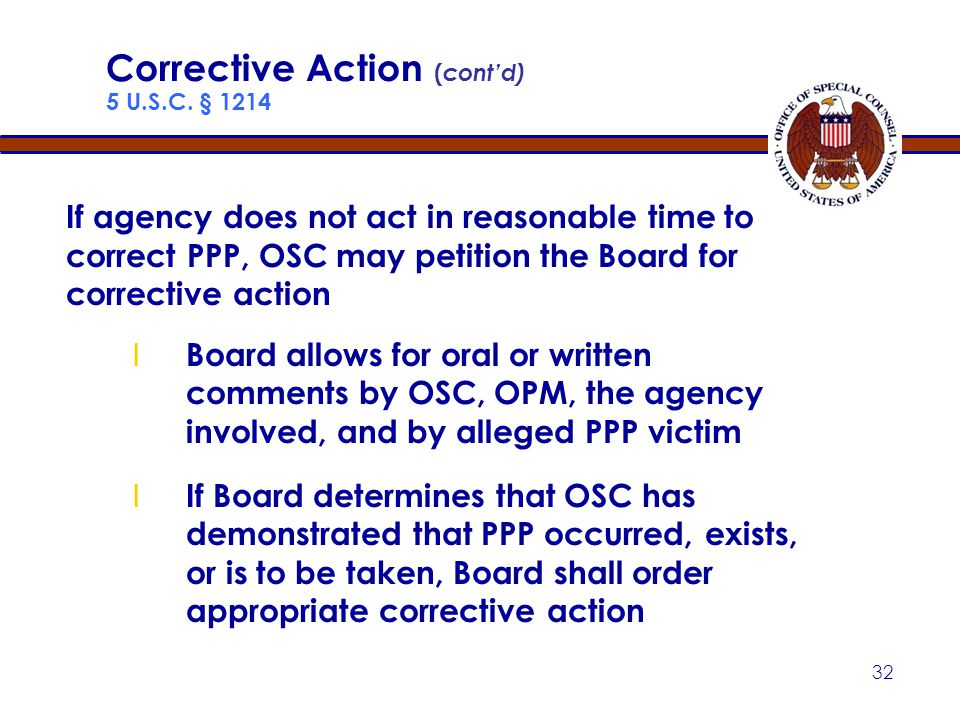 31 Corrective Action ( cont'd) 5 U.S.C. § 1214 Corrective Action includes: Placing individual in the position he or she would have been in had no wron