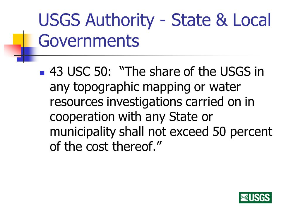 USGS Authority - State & Local Governments 43 USC 50: The share of the USGS in any topographic mapping or water resources investigations carried on in cooperation with any State or municipality shall not exceed 50 percent of the cost thereof.