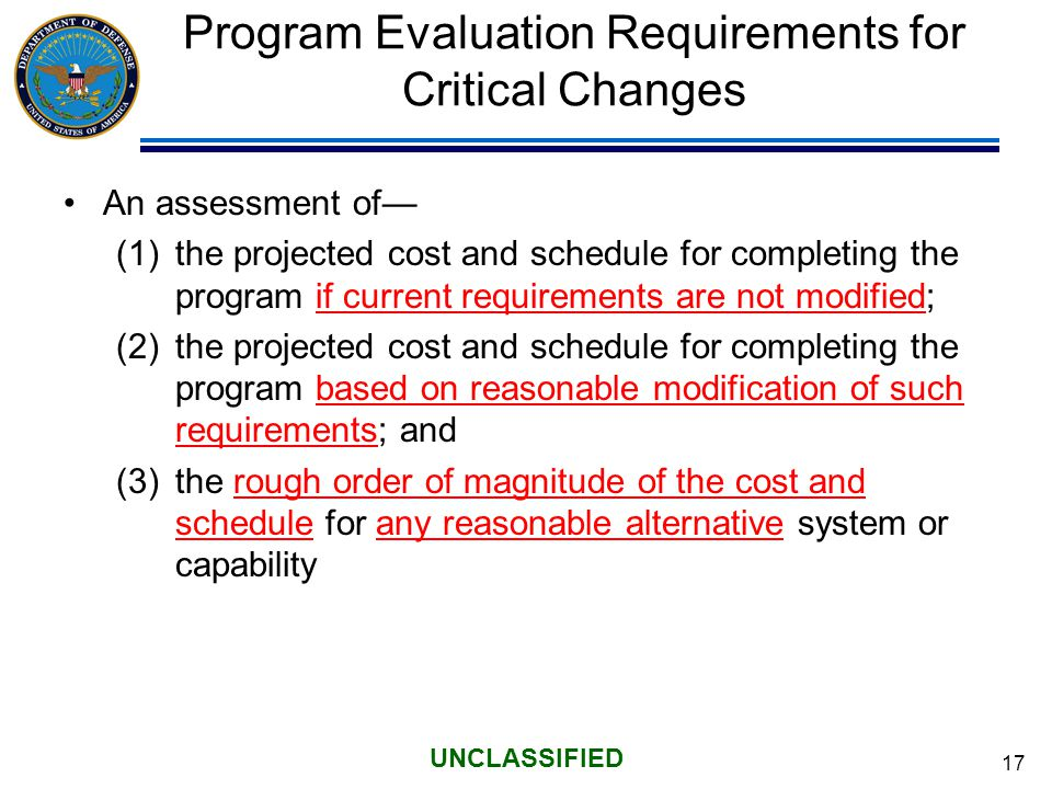 17 UNCLASSIFIED Program Evaluation Requirements for Critical Changes An assessment of— (1)the projected cost and schedule for completing the program if current requirements are not modified; (2)the projected cost and schedule for completing the program based on reasonable modification of such requirements; and (3)the rough order of magnitude of the cost and schedule for any reasonable alternative system or capability