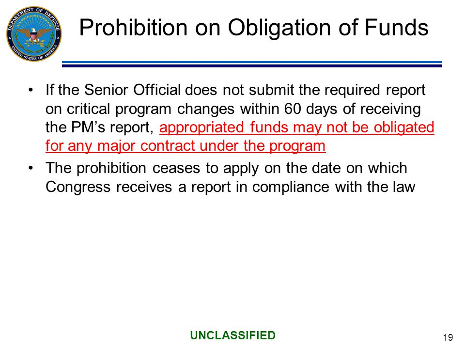 19 UNCLASSIFIED Prohibition on Obligation of Funds If the Senior Official does not submit the required report on critical program changes within 60 days of receiving the PM's report, appropriated funds may not be obligated for any major contract under the program The prohibition ceases to apply on the date on which Congress receives a report in compliance with the law