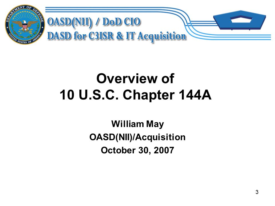 3 Overview of 10 U.S.C. Chapter 144A William May OASD(NII)/Acquisition October 30, 2007
