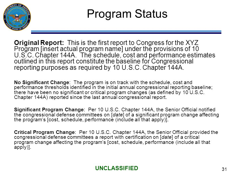 31 UNCLASSIFIED Program Status Original Report: This is the first report to Congress for the XYZ Program [insert actual program name] under the provisions of 10 U.S.C.